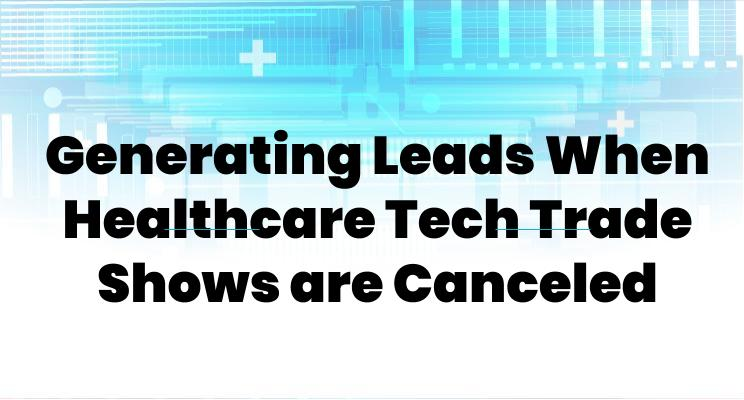 Generating Leads When Healthcare Tech Trade Shows are Canceled