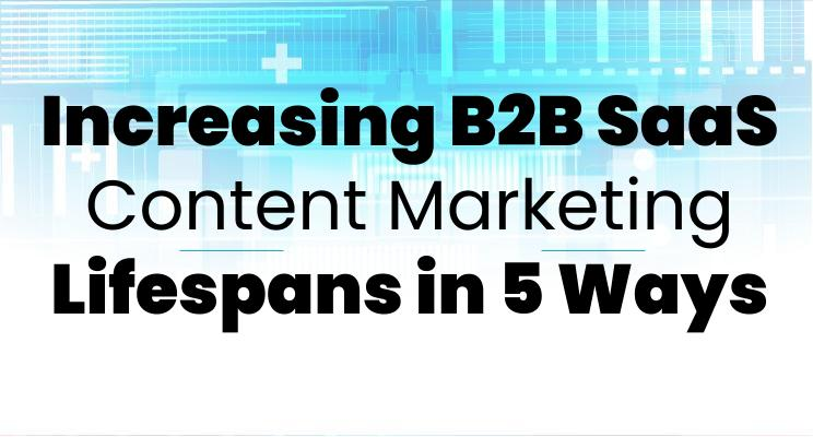 Increasing B2B SaaS Content Marketing Lifespans in 5 Ways