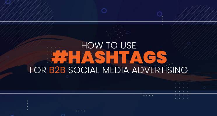 How to Effectively Use #Hashtags for B2B Social Media Advertising