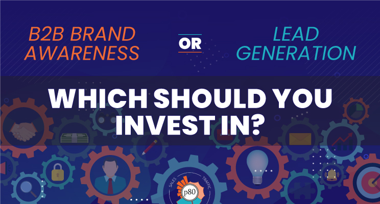 B2B Brand Awareness or Lead Generation: Which Should You Invest In?