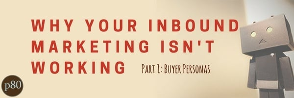 Why Your Inbound Marketing Isn't Working Pt 1: Buyer Personas