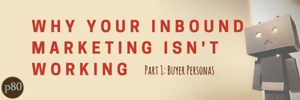 Why Your Inbound Marketing Isn't Working Pt 1: Buyer Personas