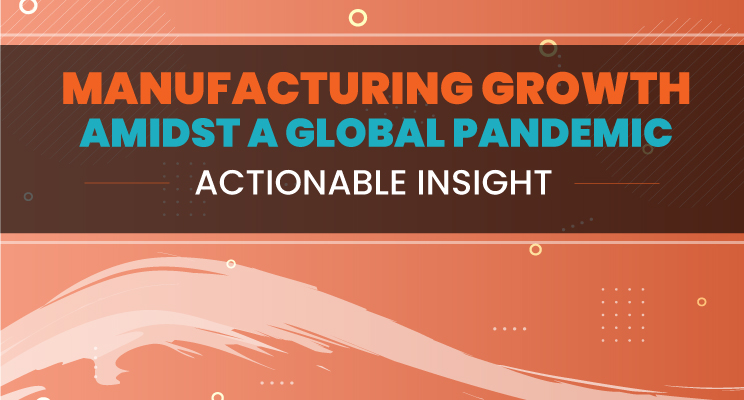 Manufacturing Growth Amidst A Global Pandemic: Actionable Insight